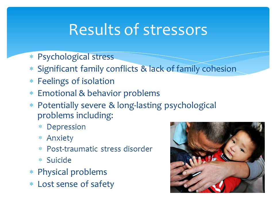  Psychological stress  Significant family conflicts & lack of family cohesion  Feelings of isolation  Emotional & behavior problems  Potentially severe & long-lasting psychological problems including:  Depression  Anxiety  Post-traumatic stress disorder  Suicide  Physical problems  Lost sense of safety Results of stressors