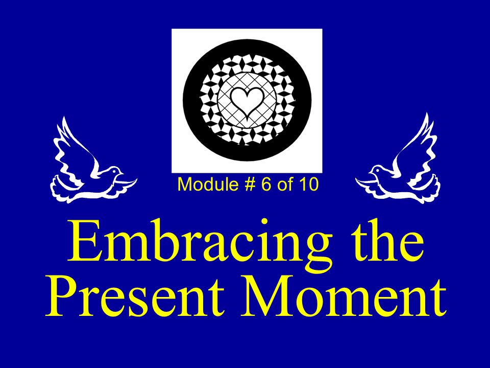 Module # 6 of 10 Embracing the Present Moment