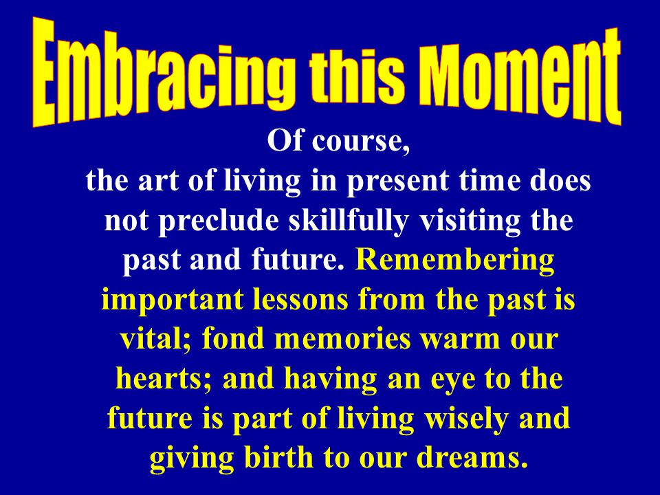 Of course, the art of living in present time does not preclude skillfully visiting the past and future. Remembering important lessons from the past is