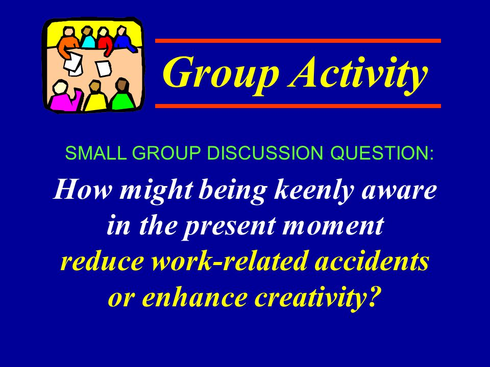Group Activity How might being keenly aware in the present moment reduce work-related accidents or enhance creativity? SMALL GROUP DISCUSSION QUESTION