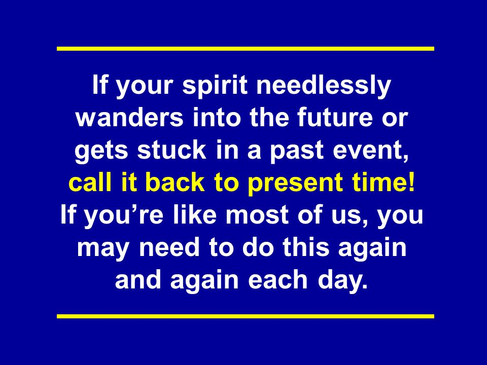 If your spirit needlessly wanders into the future or gets stuck in a past event, call it back to present time! If you're like most of us, you may need