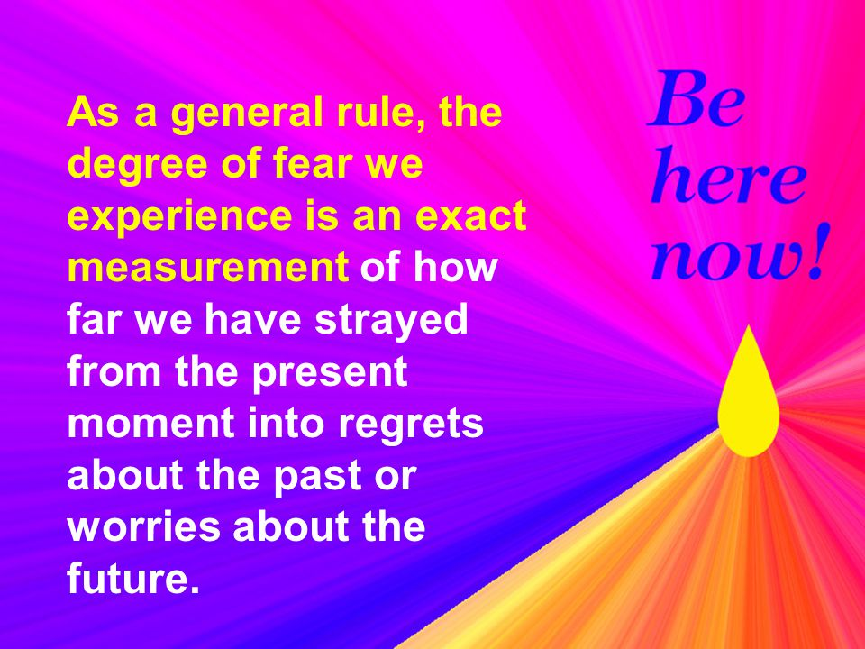As a general rule, the degree of fear we experience is an exact measurement of how far we have strayed from the present moment into regrets about the