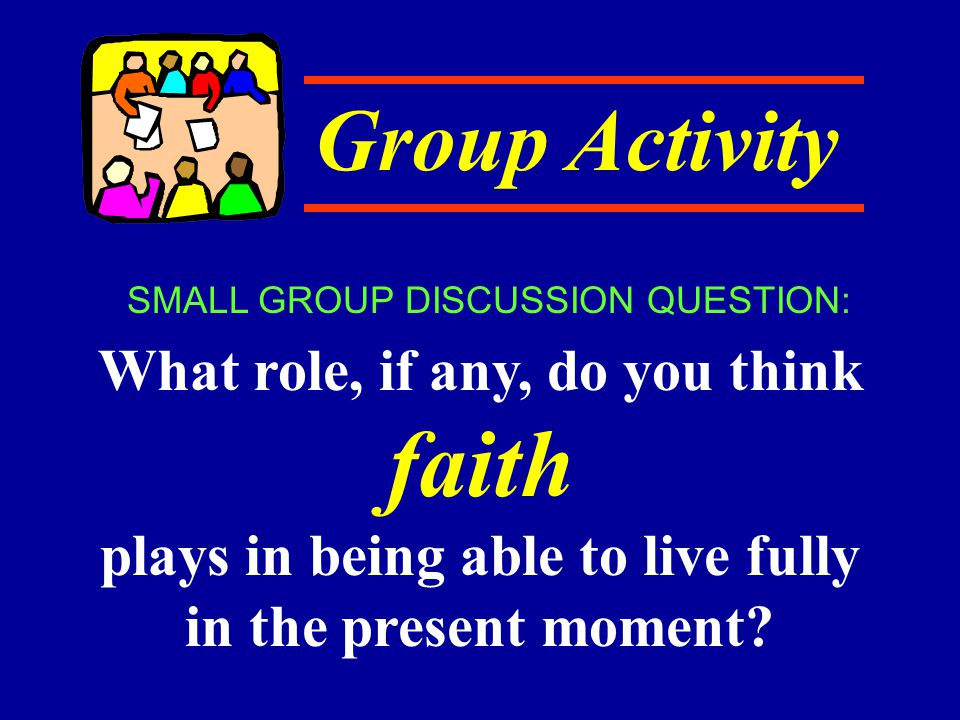 Group Activity What role, if any, do you think faith plays in being able to live fully in the present moment? SMALL GROUP DISCUSSION QUESTION: