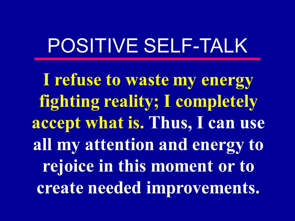 I refuse to waste my energy fighting reality; I completely accept what is. Thus, I can use all my attention and energy to rejoice in this moment or to