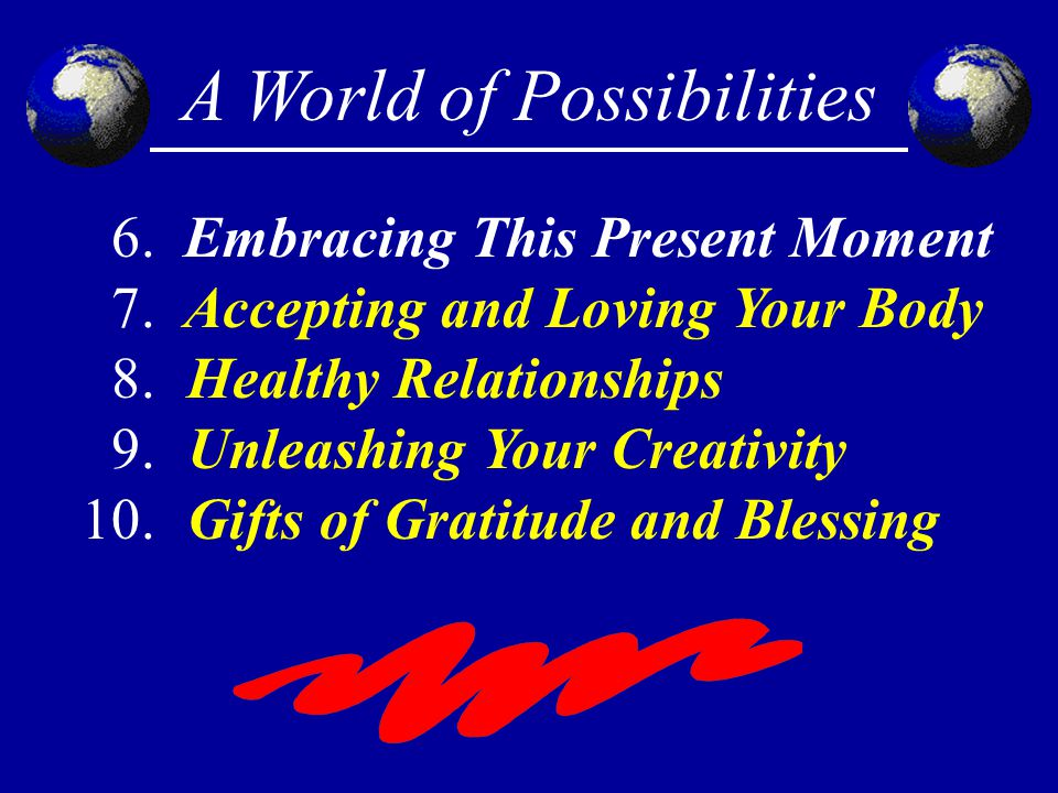 A World of Possibilities 6. Embracing This Present Moment 7. Accepting and Loving Your Body 8.Healthy Relationships 9.Unleashing Your Creativity 10.Gi