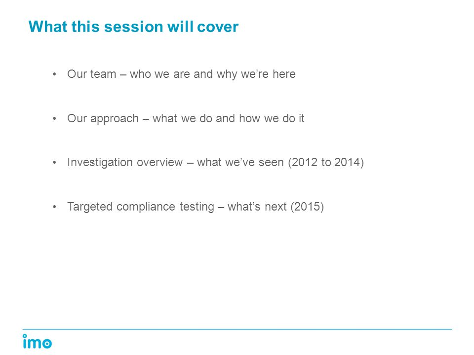 What this session will cover Our team – who we are and why we're here Our approach – what we do and how we do it Investigation overview – what we've seen (2012 to 2014) Targeted compliance testing – what's next (2015)
