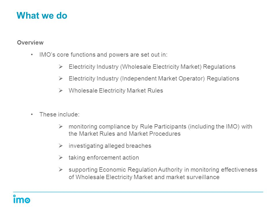 What we do Overview IMO's core functions and powers are set out in:  Electricity Industry (Wholesale Electricity Market) Regulations  Electricity Industry (Independent Market Operator) Regulations  Wholesale Electricity Market Rules These include:  monitoring compliance by Rule Participants (including the IMO) with the Market Rules and Market Procedures  investigating alleged breaches  taking enforcement action  supporting Economic Regulation Authority in monitoring effectiveness of Wholesale Electricity Market and market surveillance