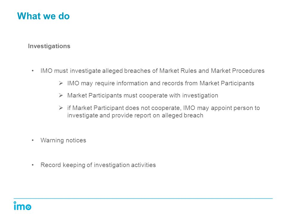 What we do Investigations IMO must investigate alleged breaches of Market Rules and Market Procedures  IMO may require information and records from Market Participants  Market Participants must cooperate with investigation  if Market Participant does not cooperate, IMO may appoint person to investigate and provide report on alleged breach Warning notices Record keeping of investigation activities