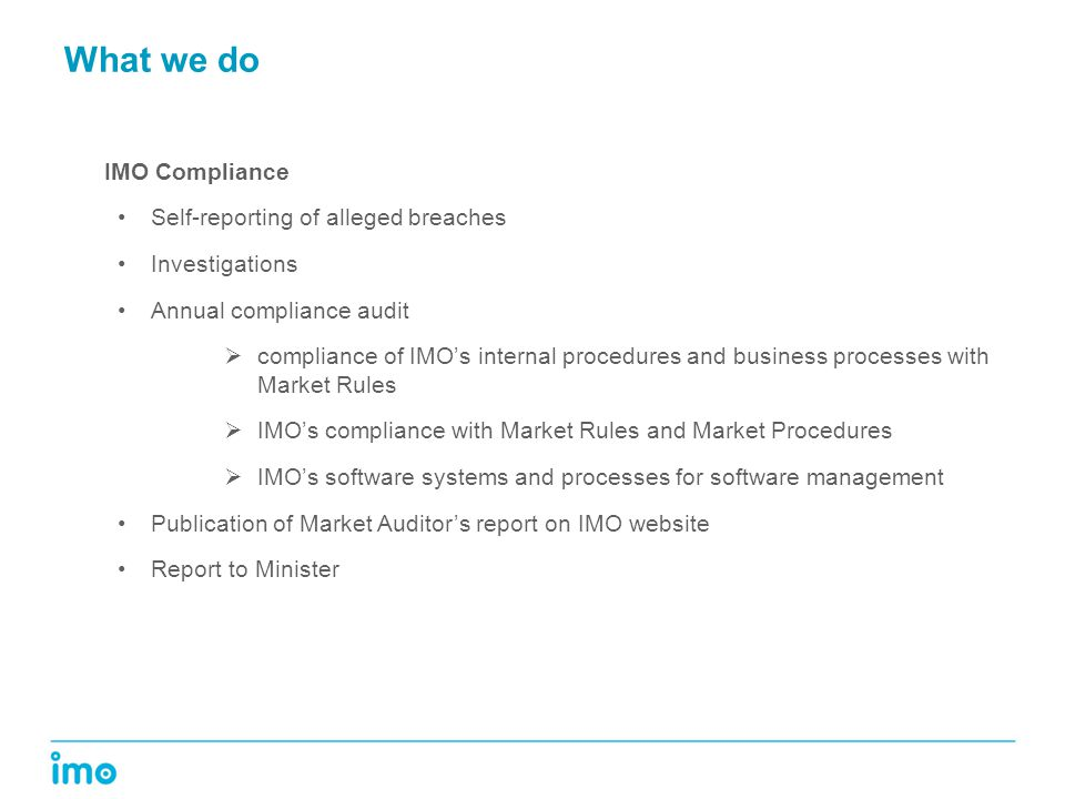 What we do IMO Compliance Self-reporting of alleged breaches Investigations Annual compliance audit  compliance of IMO's internal procedures and business processes with Market Rules  IMO's compliance with Market Rules and Market Procedures  IMO's software systems and processes for software management Publication of Market Auditor's report on IMO website Report to Minister