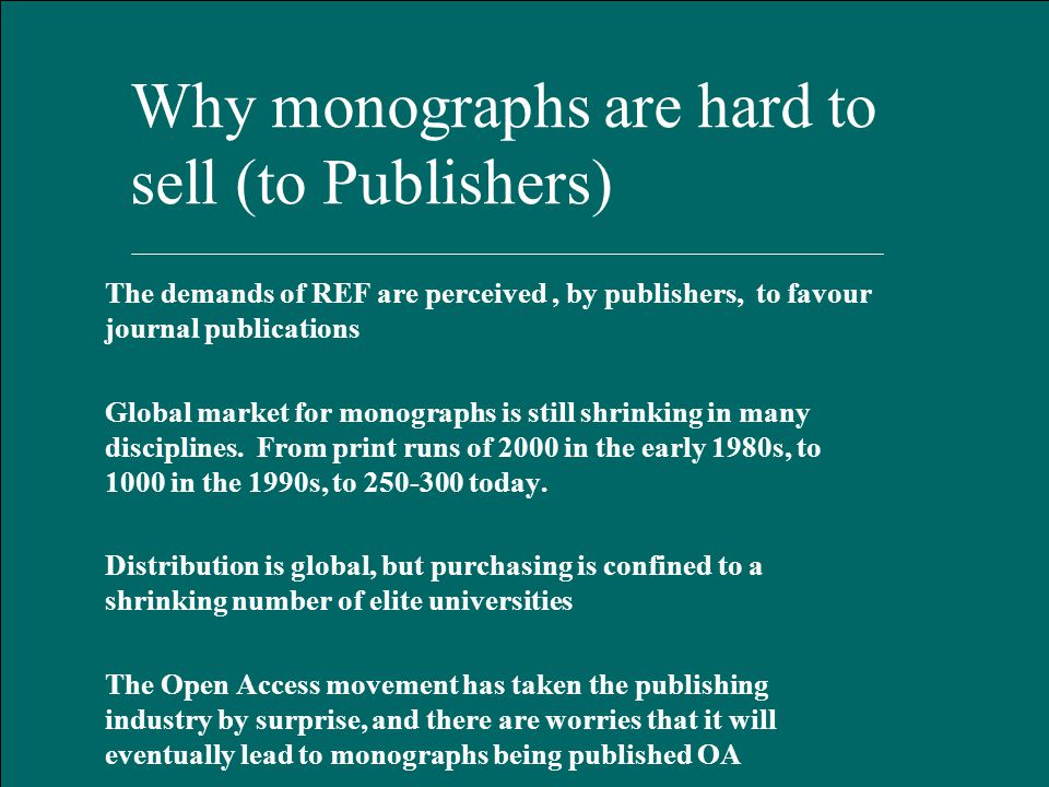 Hart Publishing, Oxford January 2012 Why monographs are hard to sell (to Publishers) The demands of REF are perceived, by publishers, to favour journal publications Global market for monographs is still shrinking in many disciplines.