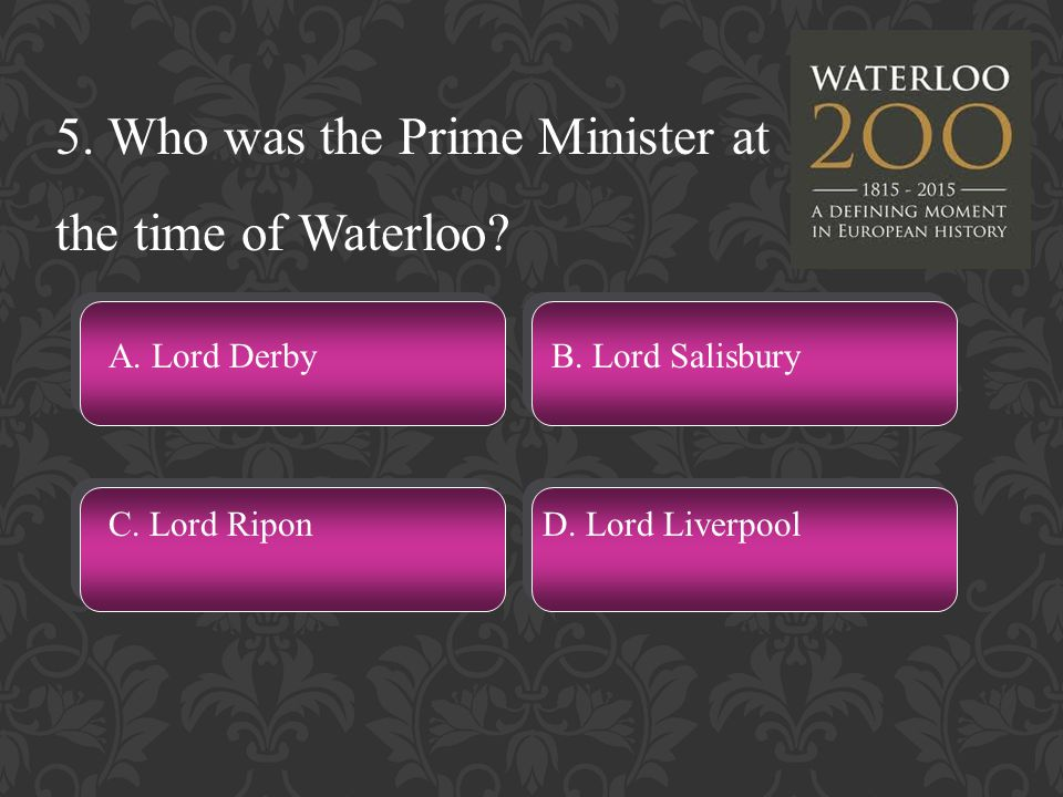 5. Who was the Prime Minister at the time of Waterloo.