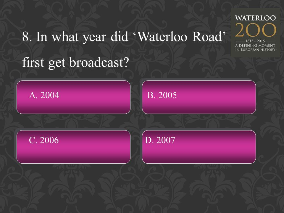8. In what year did 'Waterloo Road' first get broadcast A. 2004 C. 2006D. 2007 B. 2005