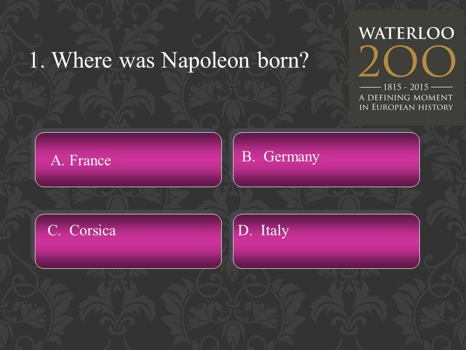 1. Where was Napoleon born A. France C. CorsicaD. Italy B. Germany
