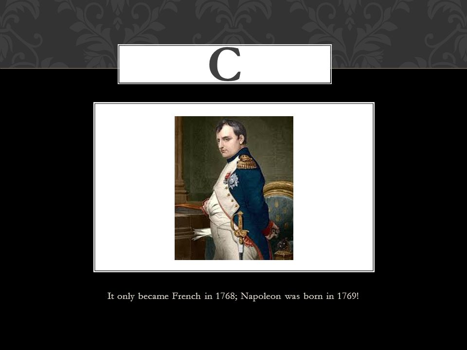 C It only became French in 1768; Napoleon was born in 1769!