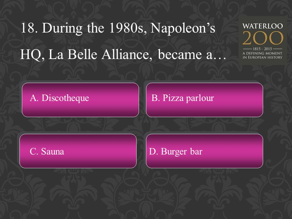 18. During the 1980s, Napoleon's HQ, La Belle Alliance, became a… A.
