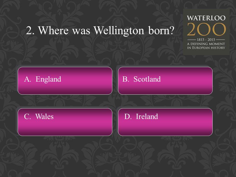 2. Where was Wellington born A. England C. WalesD. Ireland B. Scotland
