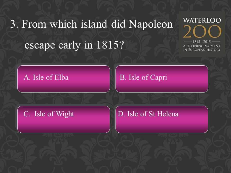 3. From which island did Napoleon escape early in 1815.