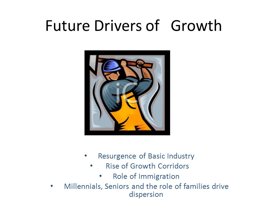 Future Drivers of Growth Resurgence of Basic Industry Rise of Growth Corridors Role of Immigration Millennials, Seniors and the role of families drive dispersion