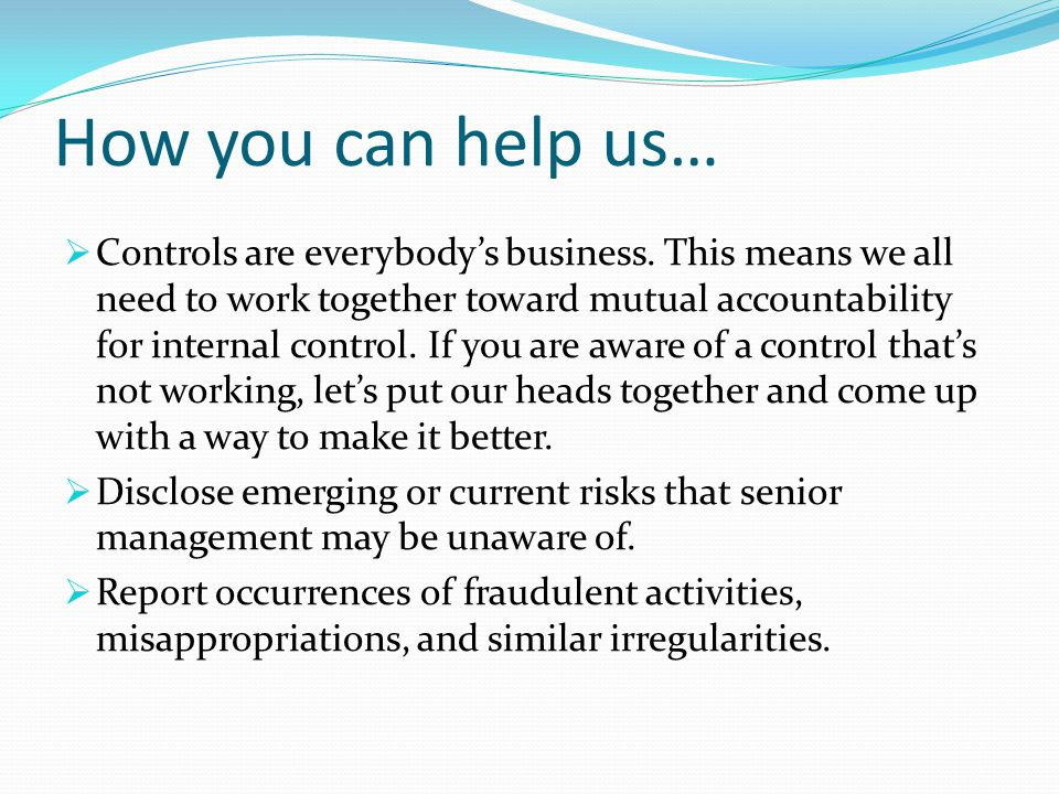 How you can help us…  Controls are everybody's business. This means we all need to work together toward mutual accountability for internal control. I
