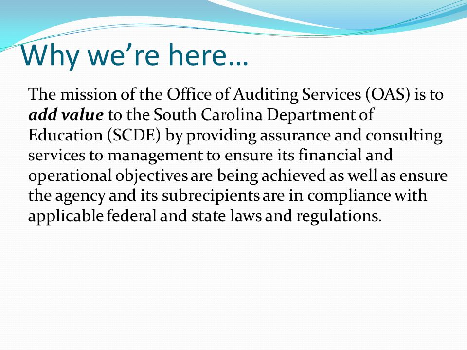 Why we're here… The mission of the Office of Auditing Services (OAS) is to add value to the South Carolina Department of Education (SCDE) by providing