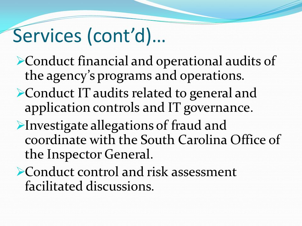 Services (cont'd)…  Conduct financial and operational audits of the agency's programs and operations.  Conduct IT audits related to general and appl