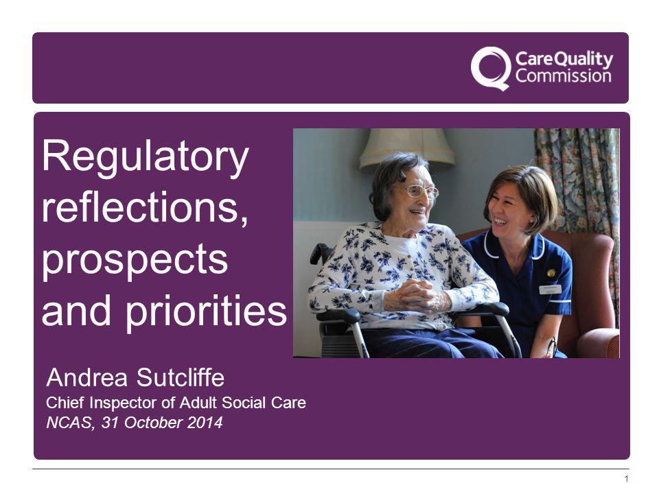 1 Regulatory reflections, prospects and priorities Andrea Sutcliffe Chief Inspector of Adult Social Care NCAS, 31 October 2014