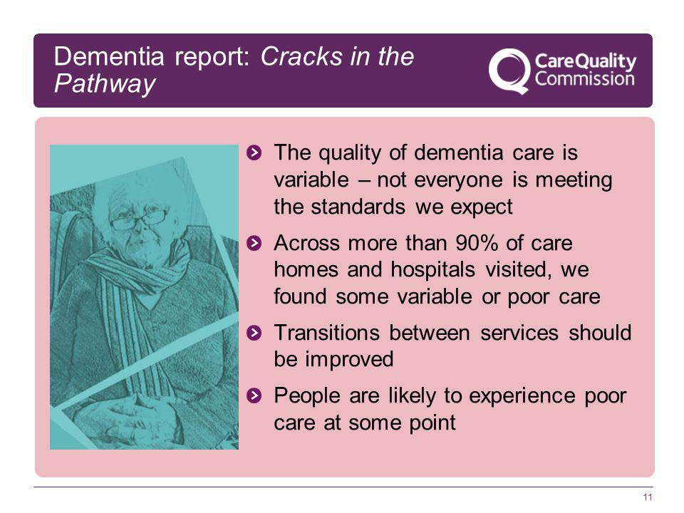 11 Dementia report: Cracks in the Pathway The quality of dementia care is variable – not everyone is meeting the standards we expect Across more than