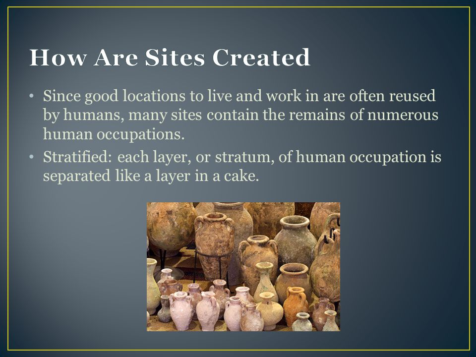 Since good locations to live and work in are often reused by humans, many sites contain the remains of numerous human occupations. Stratified: each la