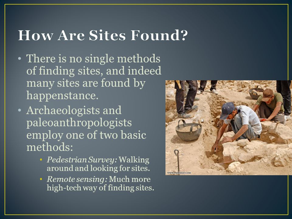There is no single methods of finding sites, and indeed many sites are found by happenstance. Archaeologists and paleoanthropologists employ one of tw