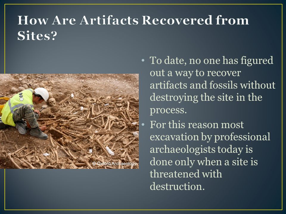 To date, no one has figured out a way to recover artifacts and fossils without destroying the site in the process. For this reason most excavation by