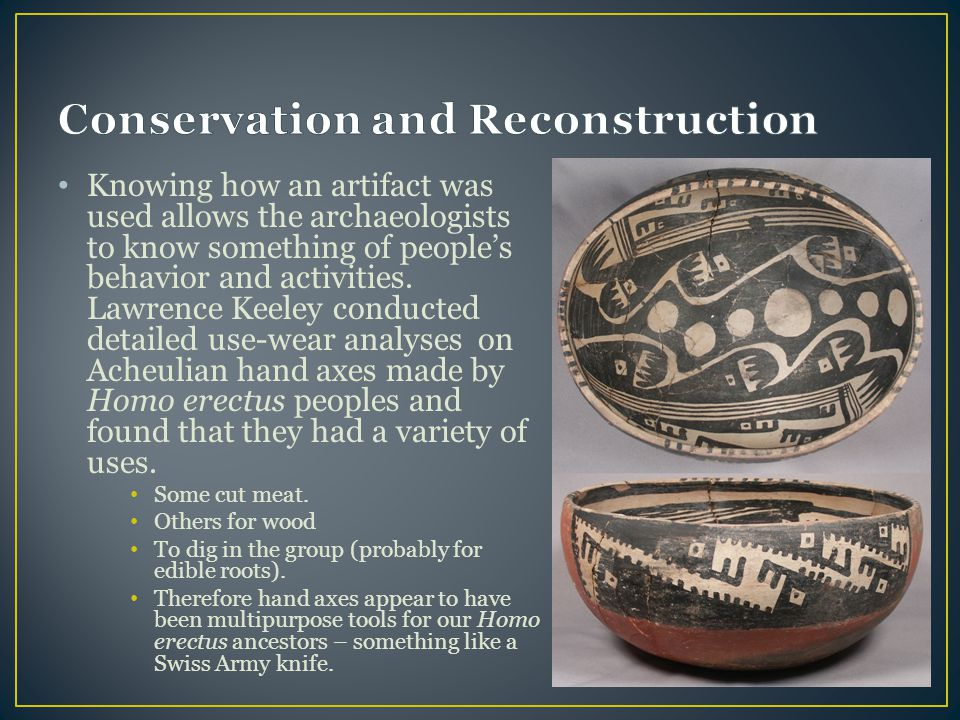Knowing how an artifact was used allows the archaeologists to know something of people's behavior and activities. Lawrence Keeley conducted detailed u