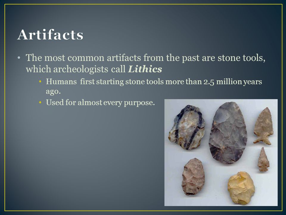 The most common artifacts from the past are stone tools, which archeologists call Lithics Humans first starting stone tools more than 2.5 million year