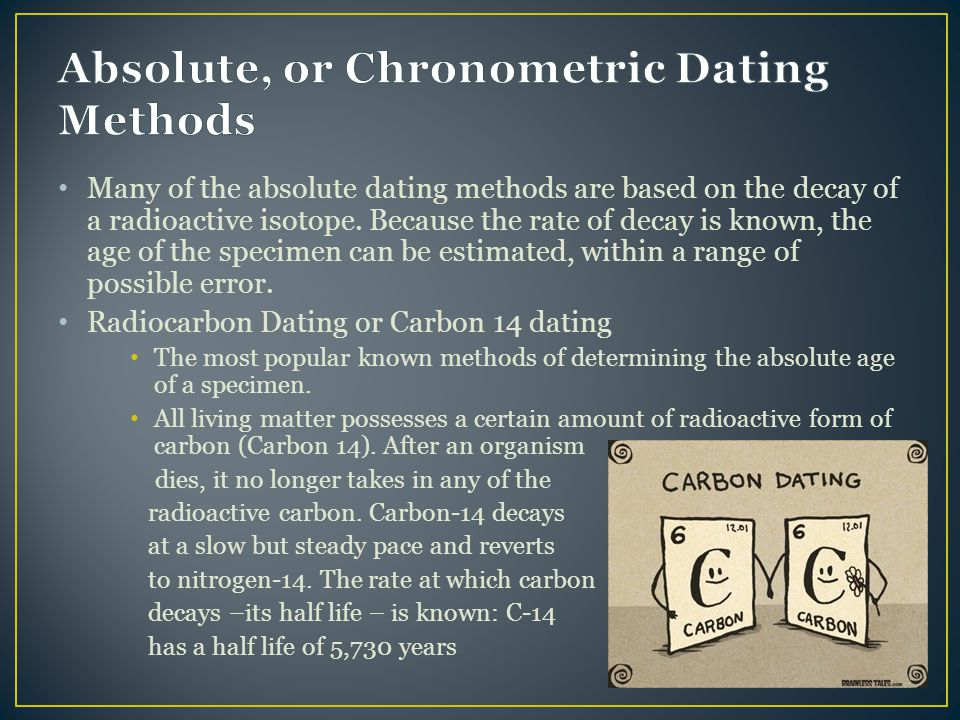Many of the absolute dating methods are based on the decay of a radioactive isotope. Because the rate of decay is known, the age of the specimen can b