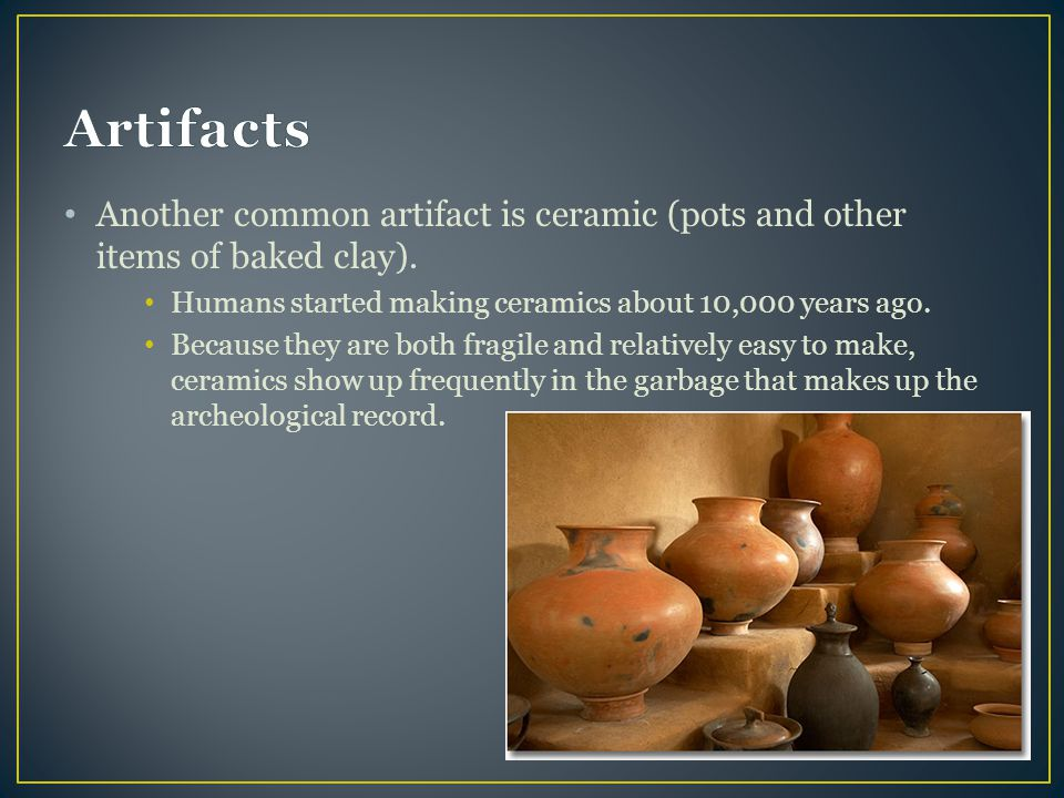 Another common artifact is ceramic (pots and other items of baked clay). Humans started making ceramics about 10,000 years ago. Because they are both