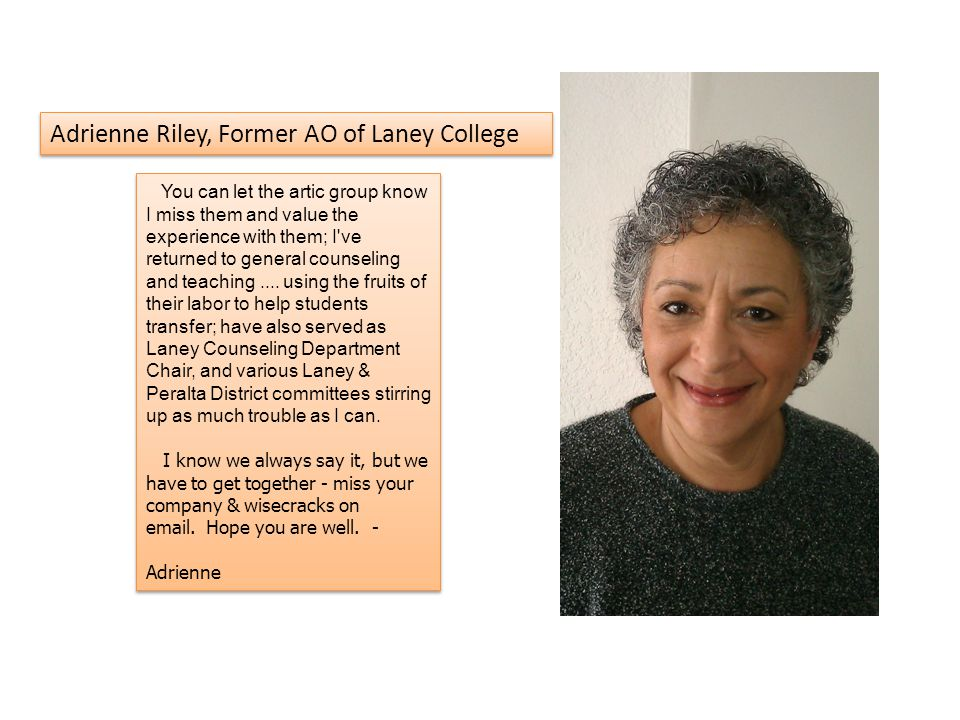 Adrienne Riley, Former AO of Laney College You can let the artic group know I miss them and value the experience with them; I ve returned to general counseling and teaching....