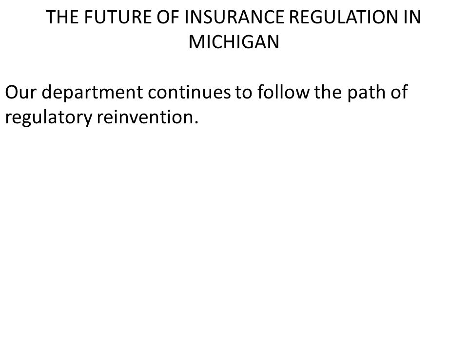THE FUTURE OF INSURANCE REGULATION IN MICHIGAN Our department continues to follow the path of regulatory reinvention.
