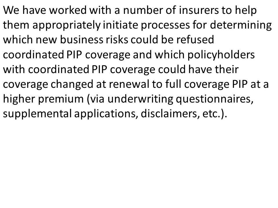 We have worked with a number of insurers to help them appropriately initiate processes for determining which new business risks could be refused coordinated PIP coverage and which policyholders with coordinated PIP coverage could have their coverage changed at renewal to full coverage PIP at a higher premium (via underwriting questionnaires, supplemental applications, disclaimers, etc.).