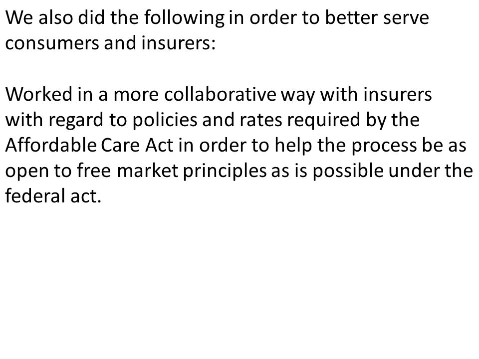 We also did the following in order to better serve consumers and insurers: Worked in a more collaborative way with insurers with regard to policies and rates required by the Affordable Care Act in order to help the process be as open to free market principles as is possible under the federal act.