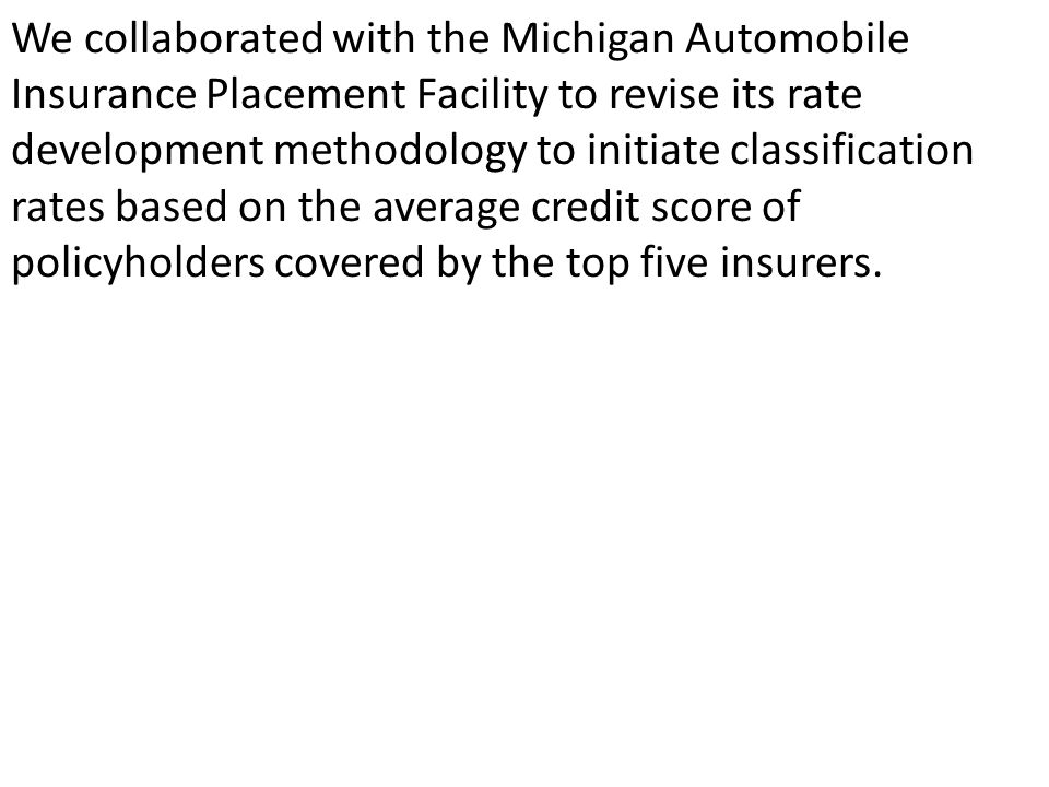 We collaborated with the Michigan Automobile Insurance Placement Facility to revise its rate development methodology to initiate classification rates based on the average credit score of policyholders covered by the top five insurers.