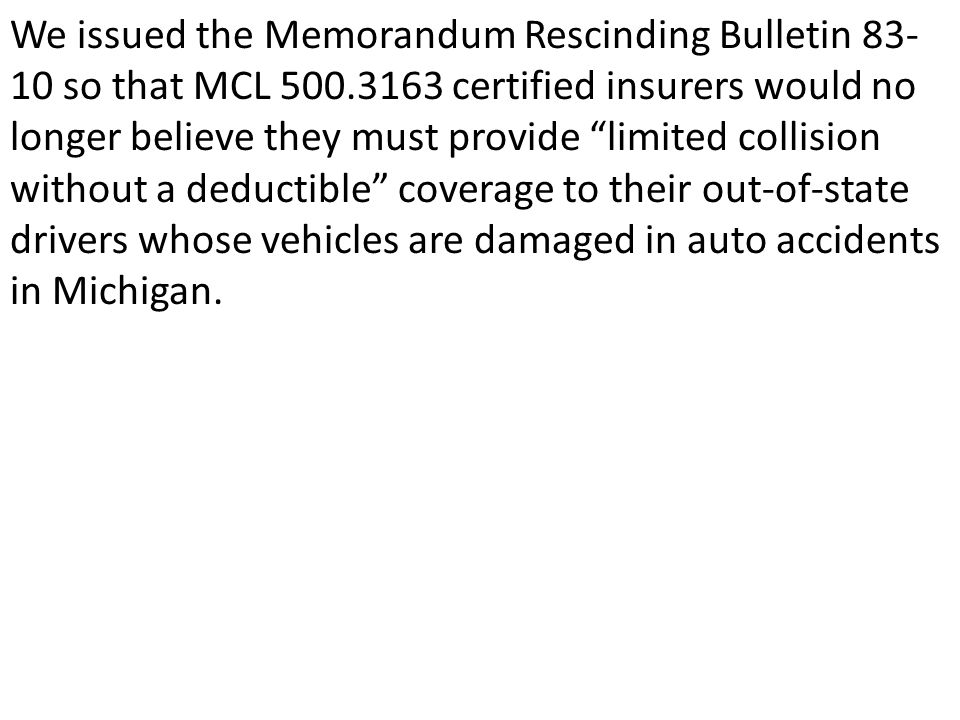 We issued the Memorandum Rescinding Bulletin 83- 10 so that MCL 500.3163 certified insurers would no longer believe they must provide limited collision without a deductible coverage to their out-of-state drivers whose vehicles are damaged in auto accidents in Michigan.
