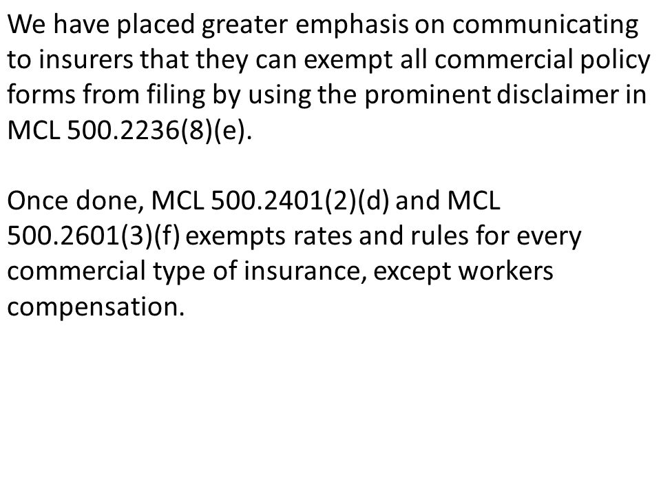 We have placed greater emphasis on communicating to insurers that they can exempt all commercial policy forms from filing by using the prominent disclaimer in MCL 500.2236(8)(e).