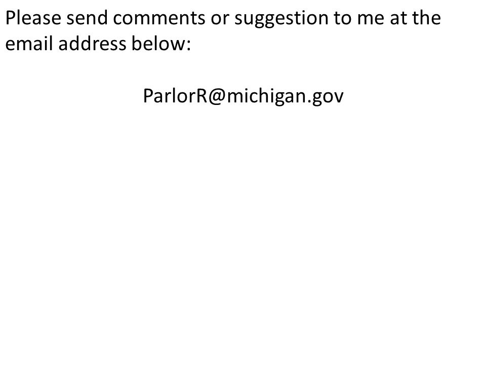 Please send comments or suggestion to me at the email address below: ParlorR@michigan.gov