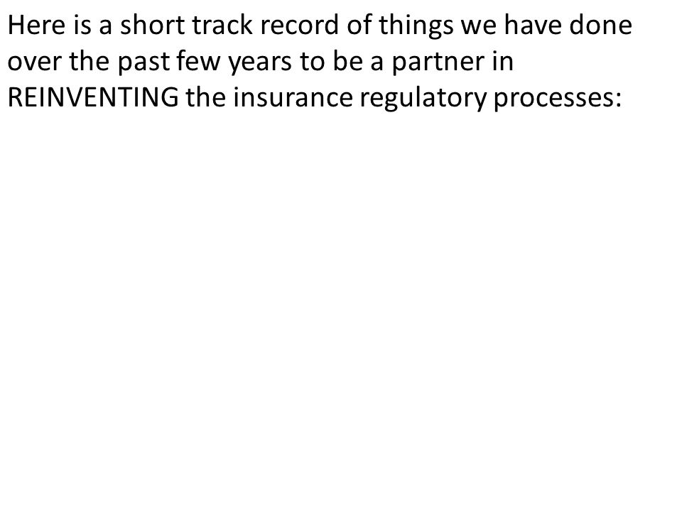 Here is a short track record of things we have done over the past few years to be a partner in REINVENTING the insurance regulatory processes: