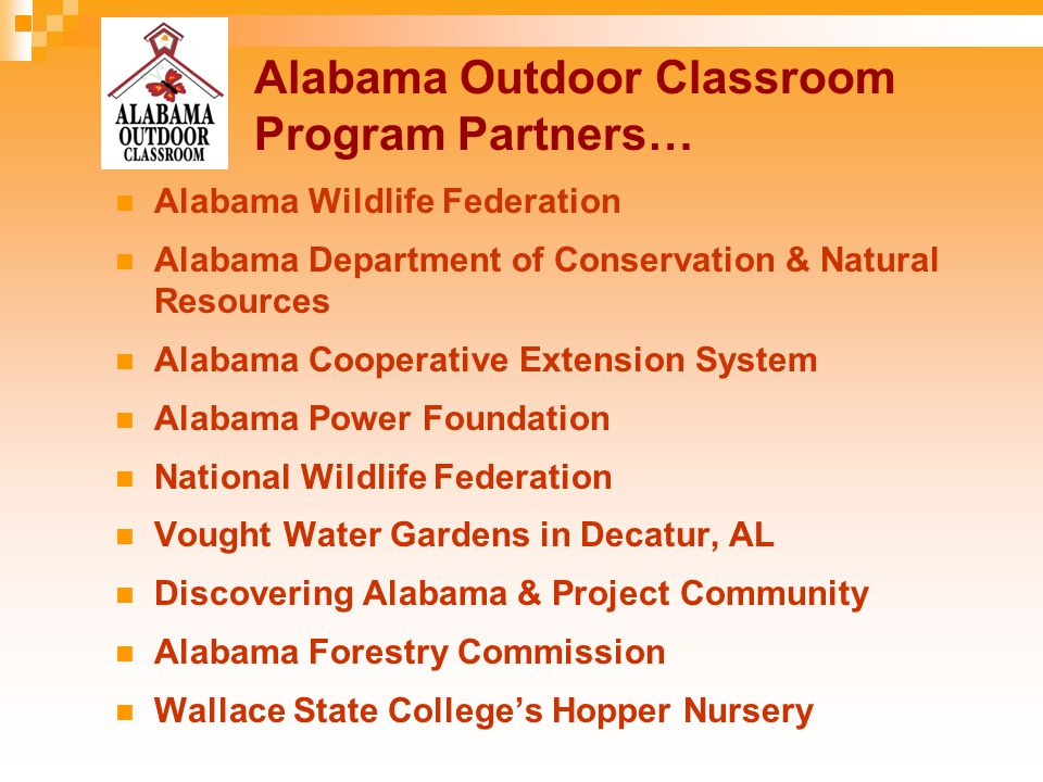 Alabama Outdoor Classroom Program Partners… Alabama Wildlife Federation Alabama Department of Conservation & Natural Resources Alabama Cooperative Extension System Alabama Power Foundation National Wildlife Federation Vought Water Gardens in Decatur, AL Discovering Alabama & Project Community Alabama Forestry Commission Wallace State College's Hopper Nursery