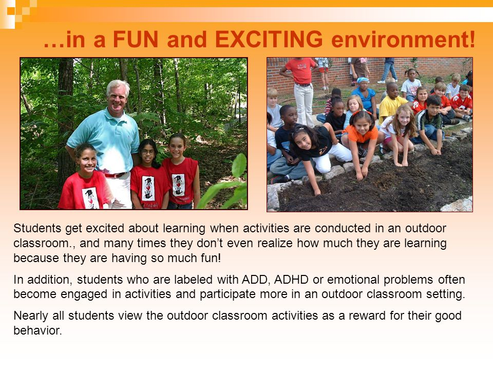 …in a FUN and EXCITING environment! Students get excited about learning when activities are conducted in an outdoor classroom., and many times they do