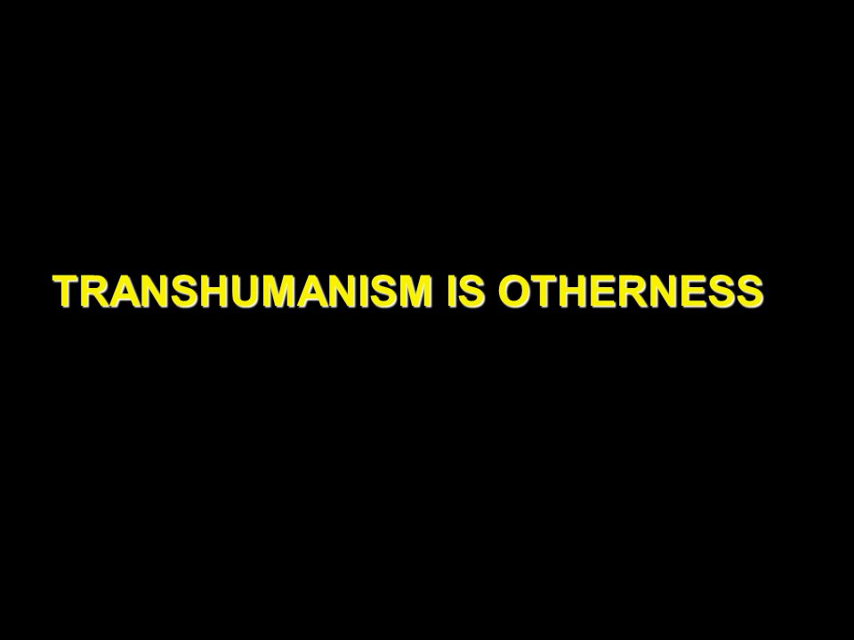 TRANSHUMANISM IS OTHERNESS