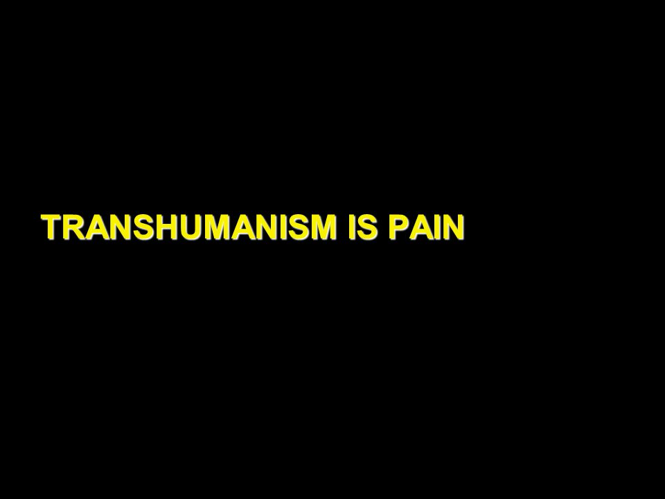 TRANSHUMANISM IS PAIN