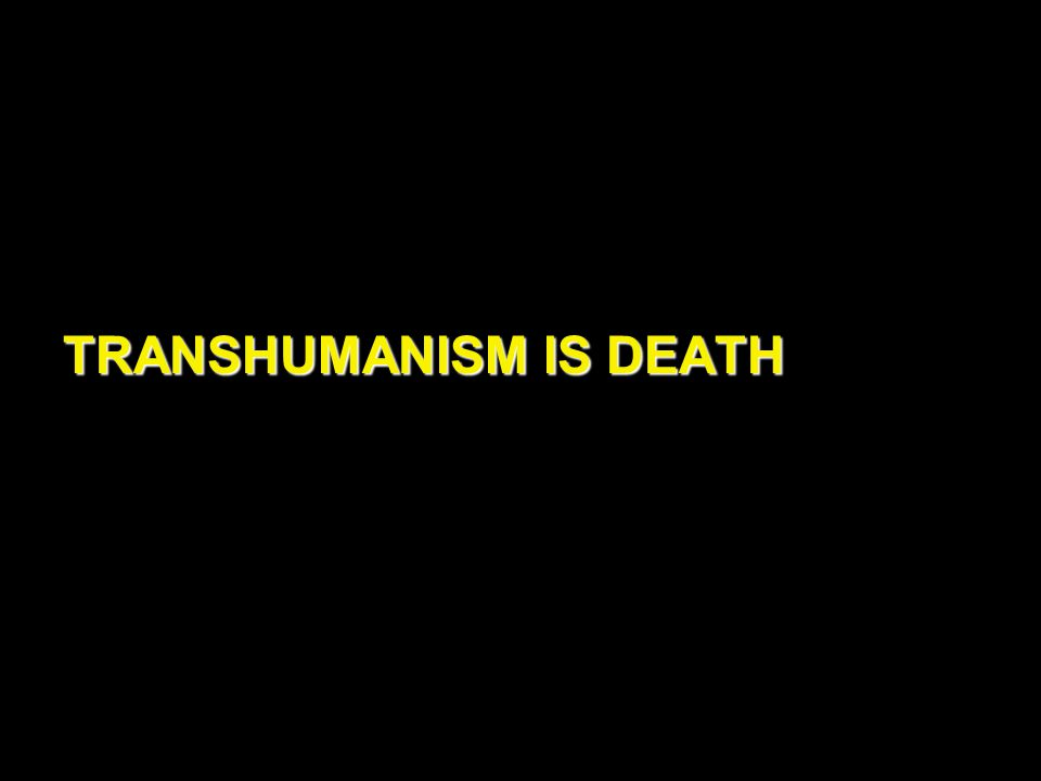 TRANSHUMANISM IS DEATH