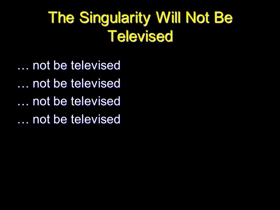 The Singularity Will Not Be Televised … not be televised