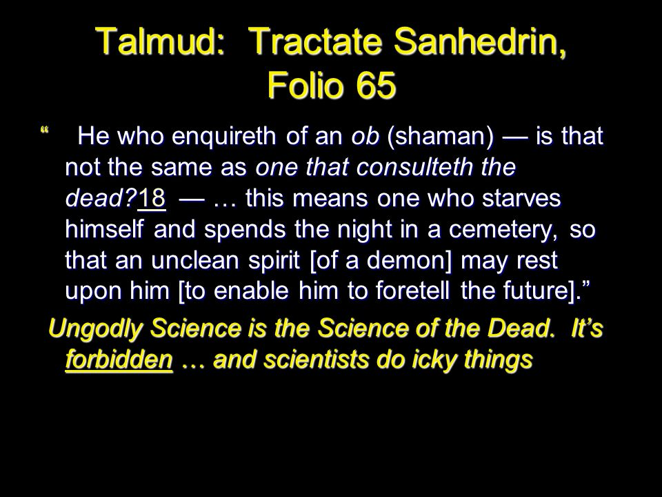 Talmud: Tractate Sanhedrin, Folio 65 He who enquireth of an ob (shaman) — is that not the same as one that consulteth the dead?18 — … this means one who starves himself and spends the night in a cemetery, so that an unclean spirit [of a demon] may rest upon him [to enable him to foretell the future]. 18 Ungodly Science is the Science of the Dead.